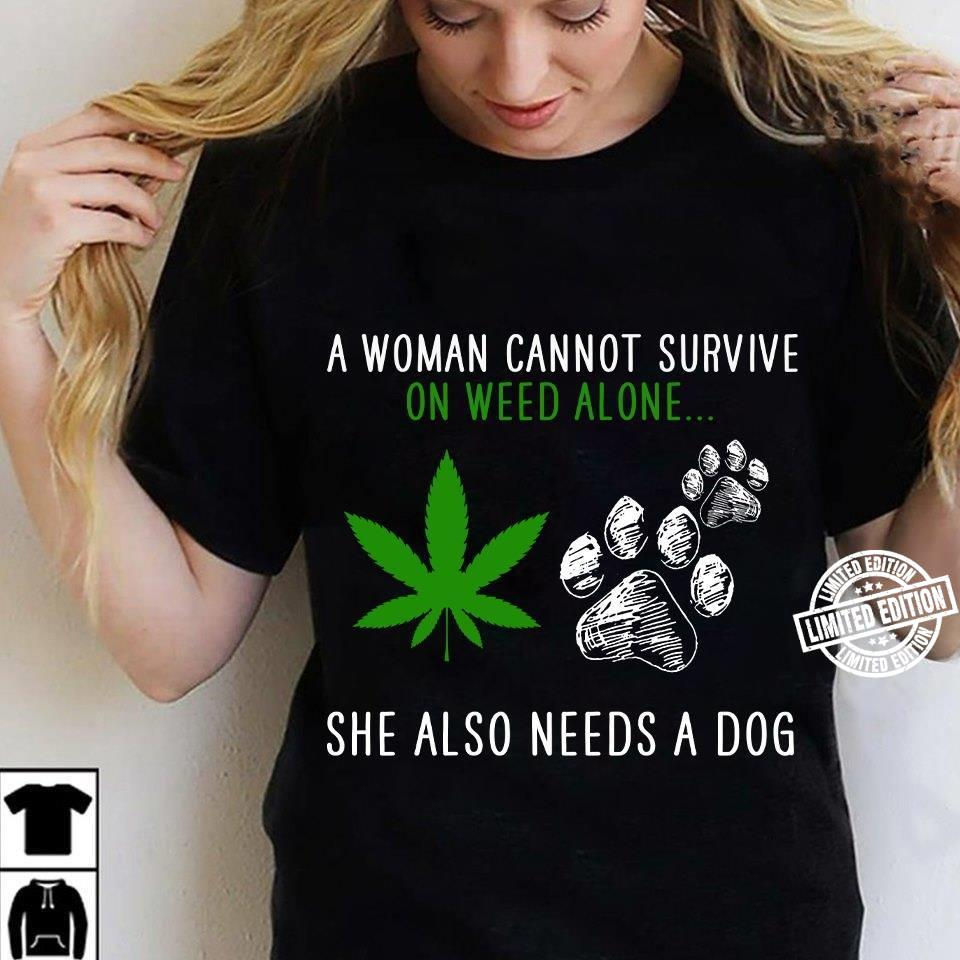 A woman cannot survive on weed alone she also needs a dog shirt