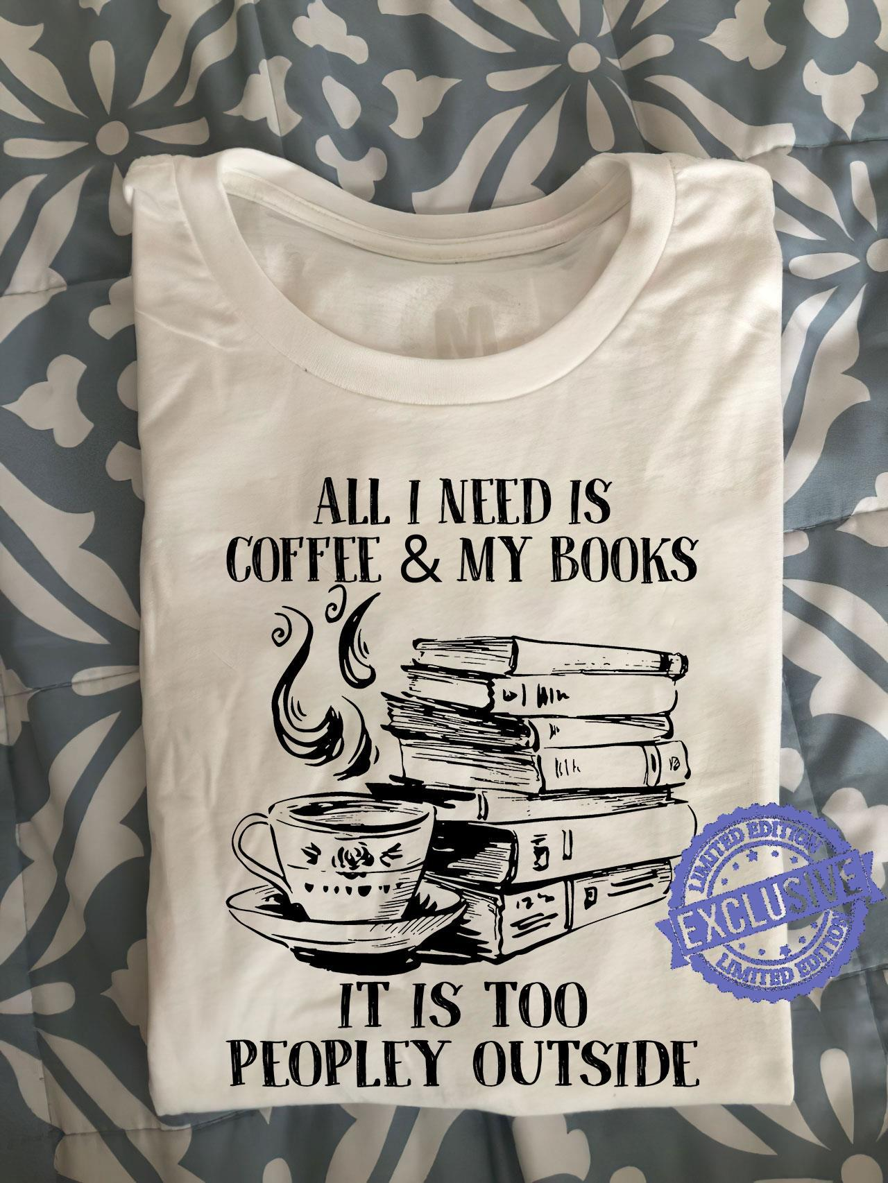 All i need is coffee my books it is too peopley outside shirt