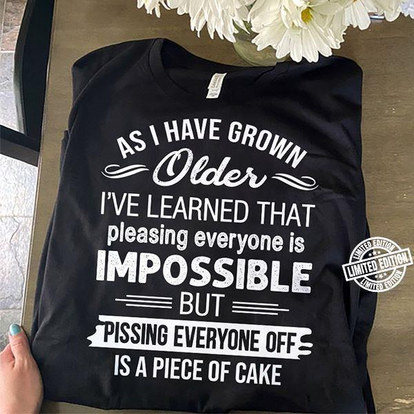 As i have grown older i've learned that pleasing everyone is impossible but pissing everyone shirt