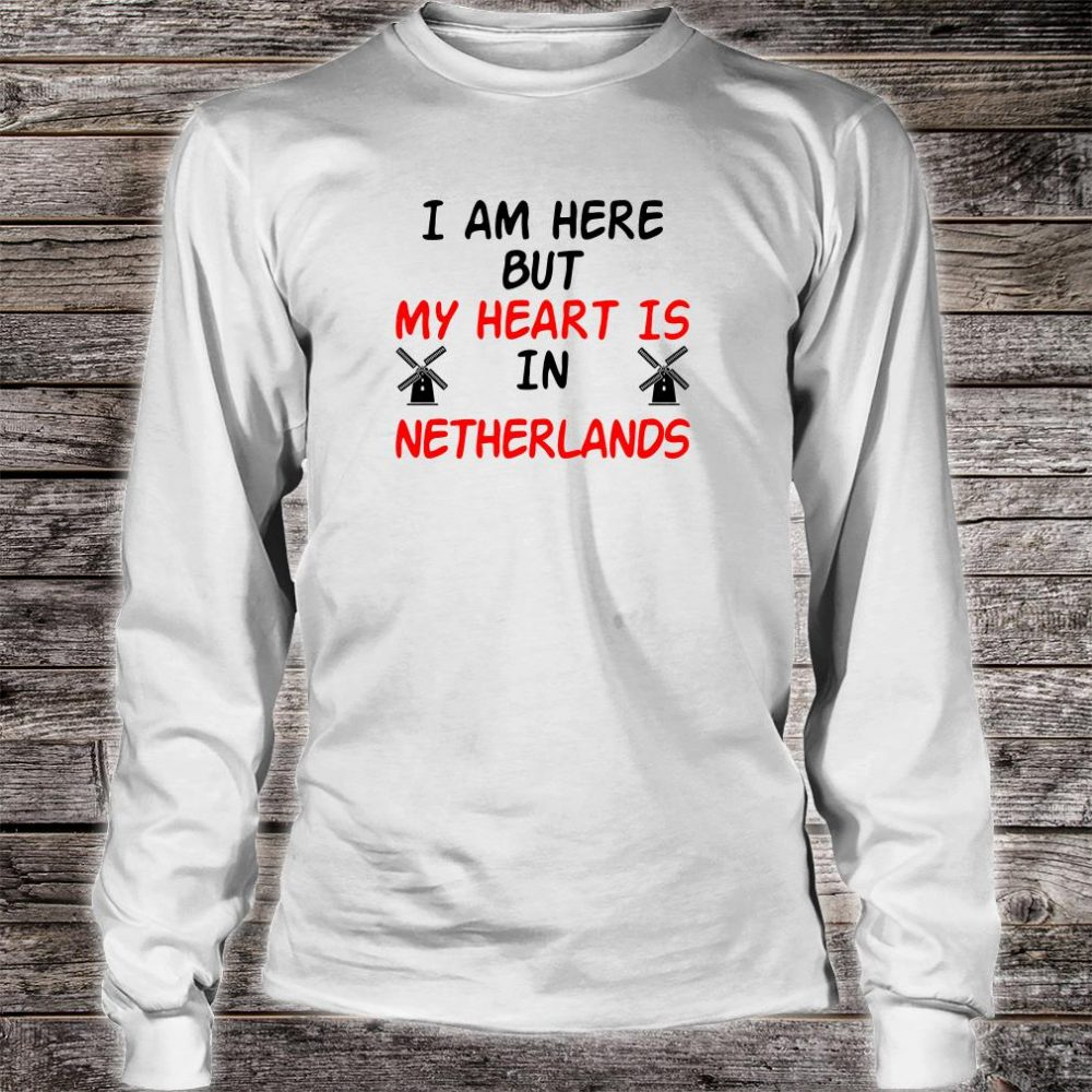 I am here but my heart is in netherlands shirt long sleeved