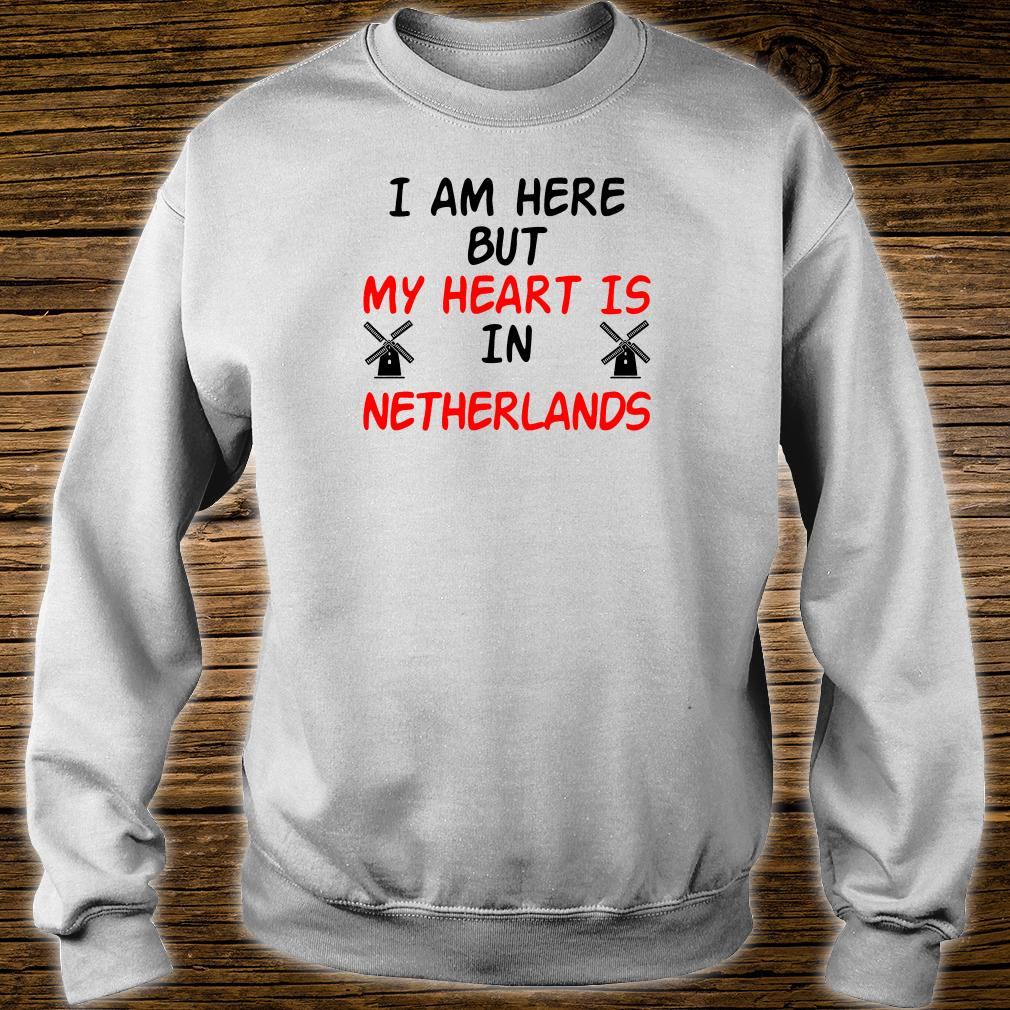I am here but my heart is in netherlands shirt sweater