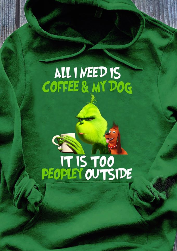 I need is coffee and my dog it is too peopley outside grinch and max Shirt