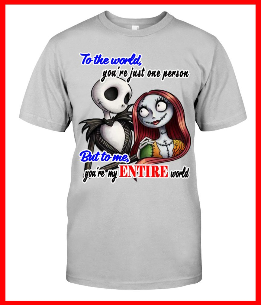 Jack Skellington to the world you're just one person but to me you're my entire world Shirt