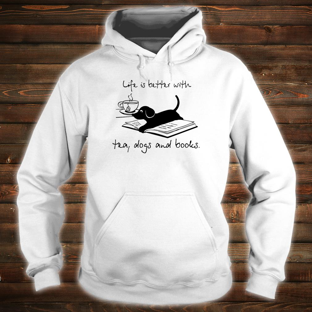 Life is better with tea dogs and books shirt hoodie