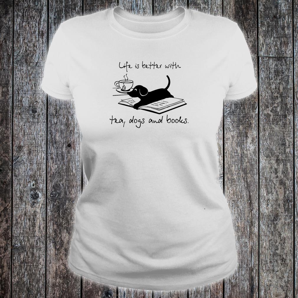 Life is better with tea dogs and books shirt ladies tee