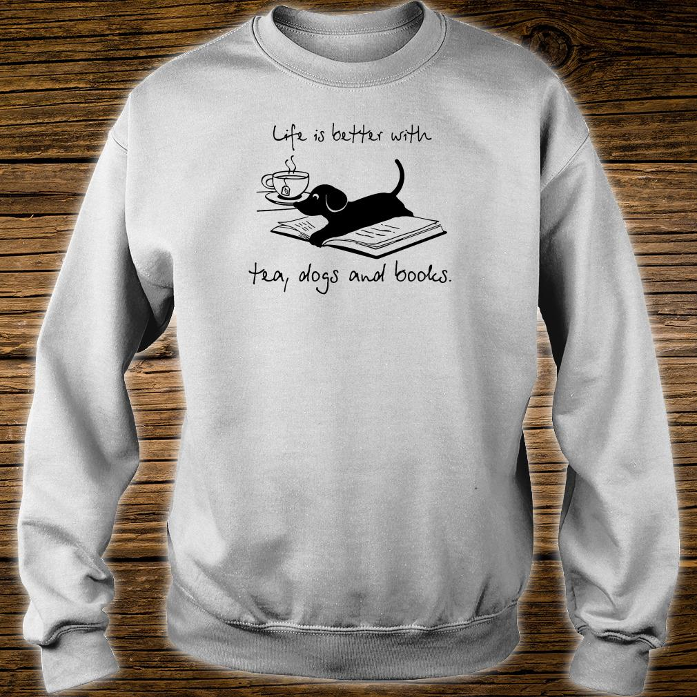 Life is better with tea dogs and books shirt sweater