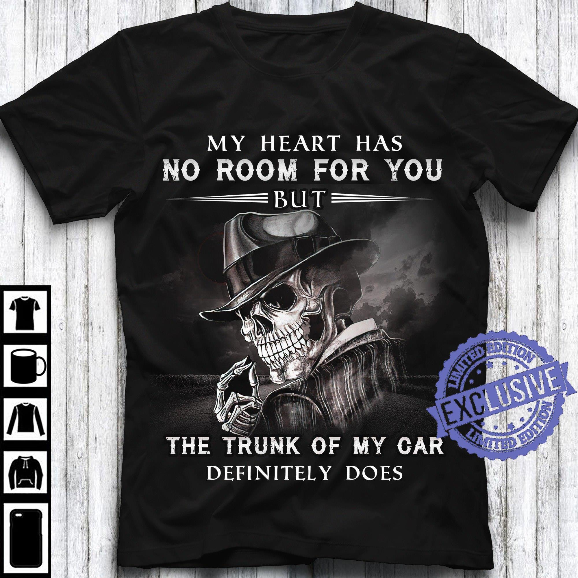 My heart has no room for you the trunk of my car definitely does shirt