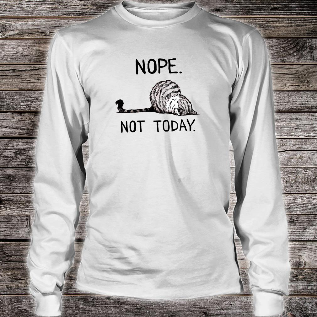 Nope not today shirt long sleeved