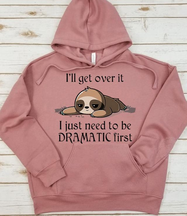 Sloth I'll get over it I just need to be dramatic first Shirt