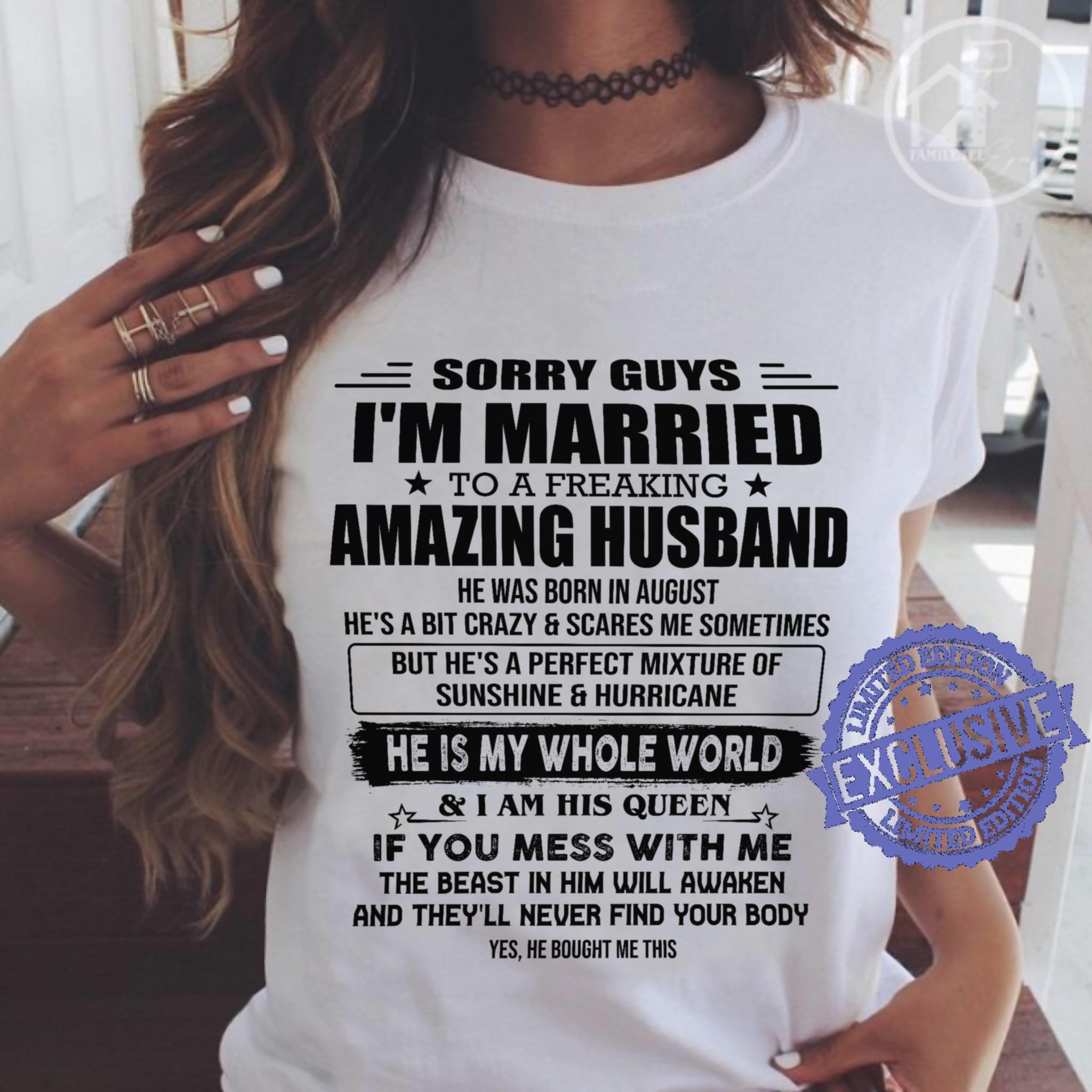 Sorry guys i'm married to a freaking amazing husband he was born in august he's a bit crazy scares me sometimes shirt