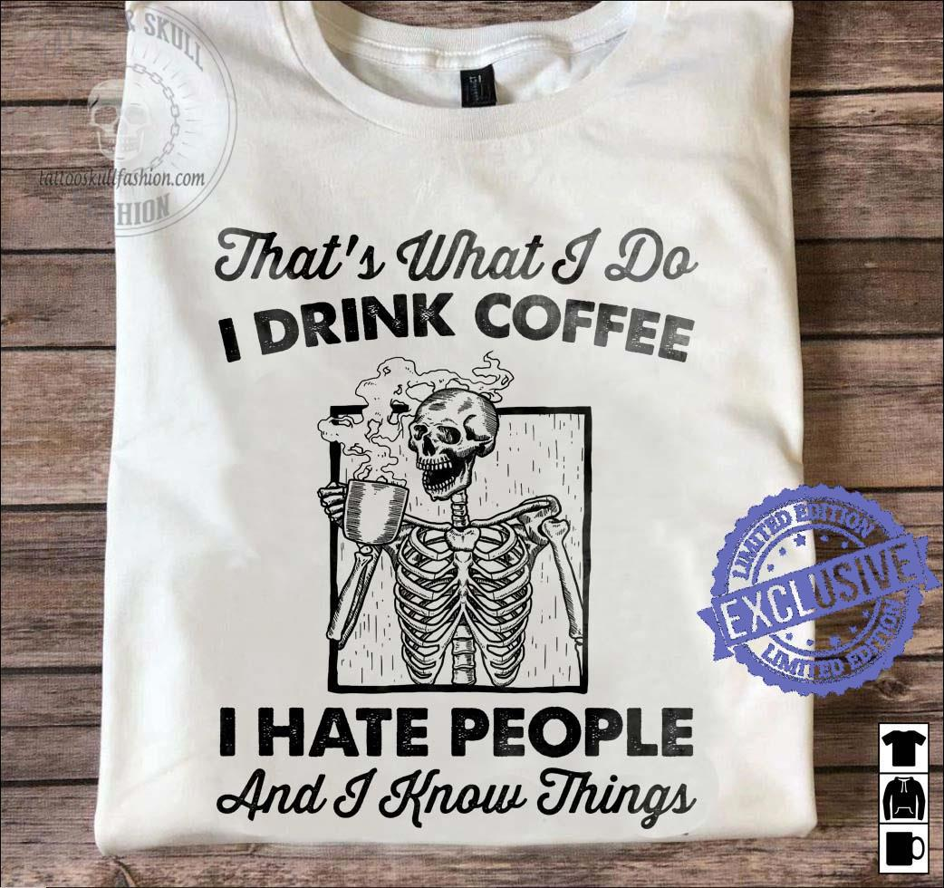 That's what i d i drink coffee i hate people and i know things shirt