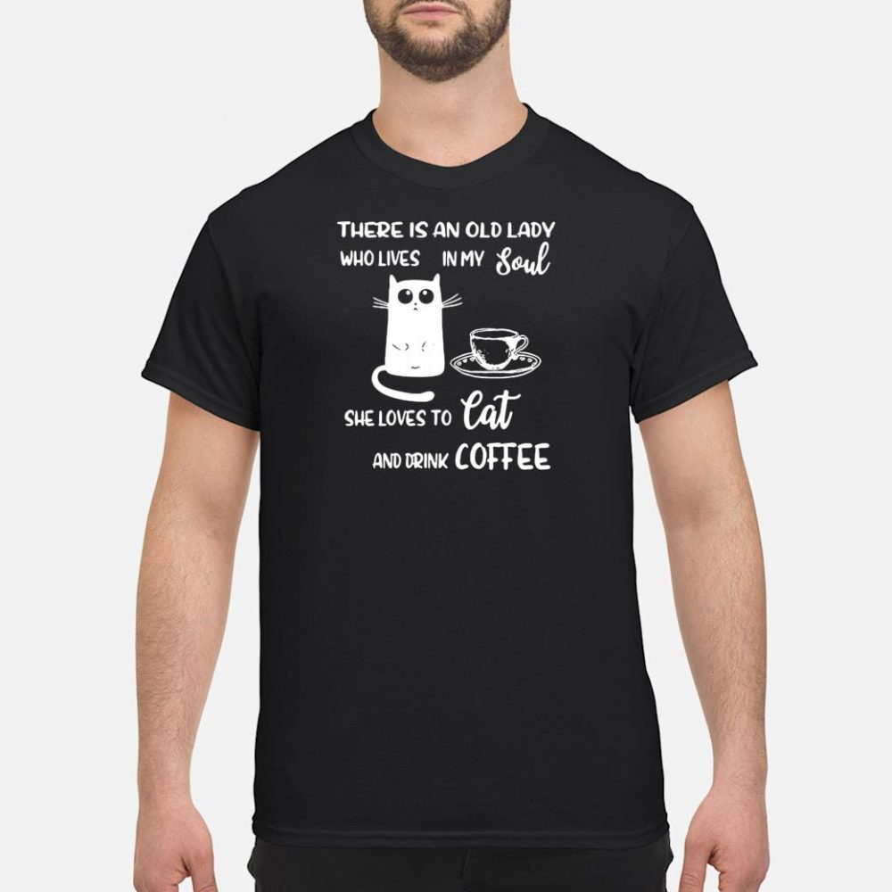 There is an old lady who lives in my soul she loves to cat and drink coffee shirt