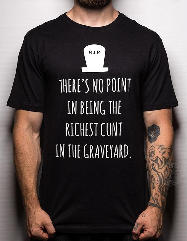 There's no point in being the richest cunt in the graveyard Shirt