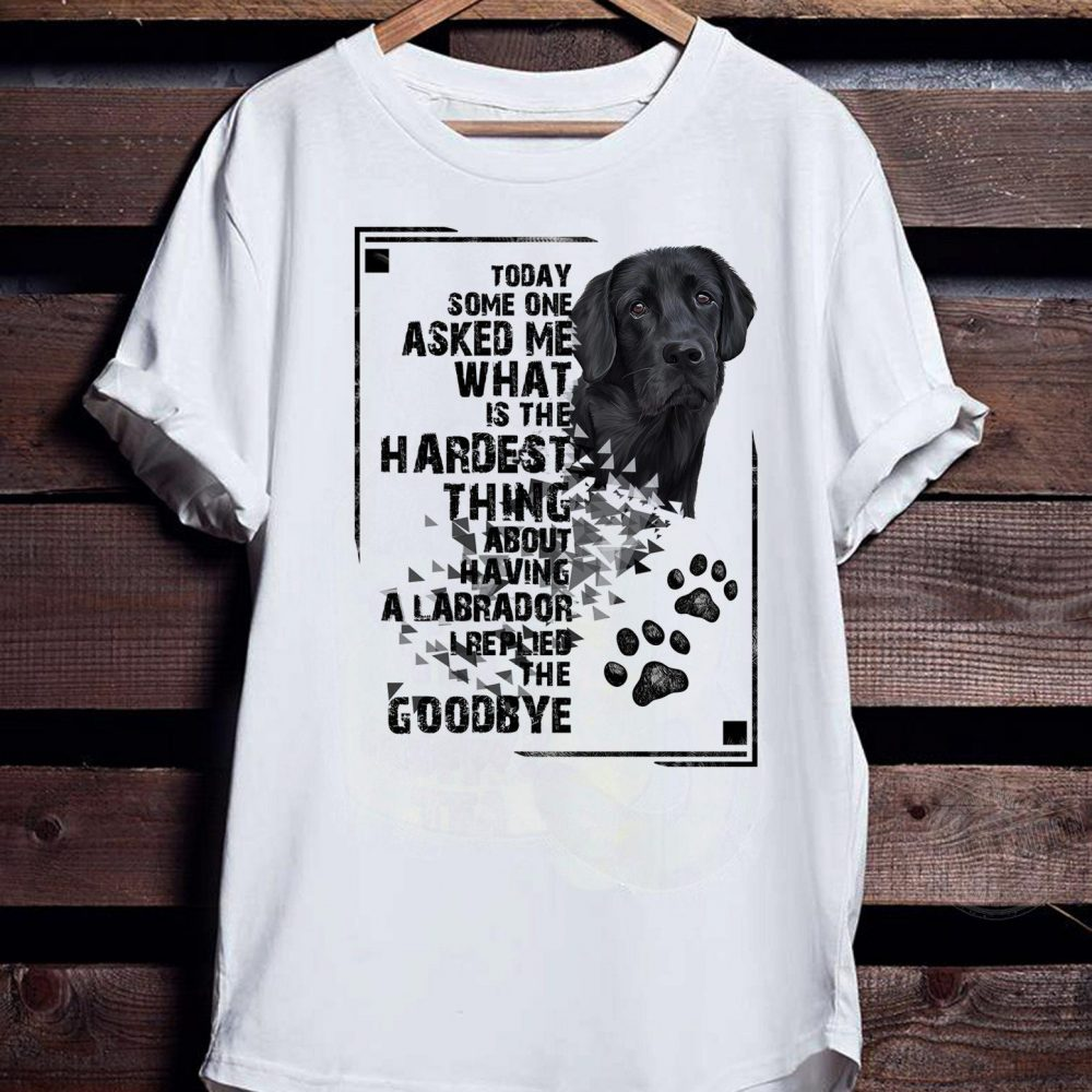 Today some one asked me what is the hardest thing about having a labrador Shirt