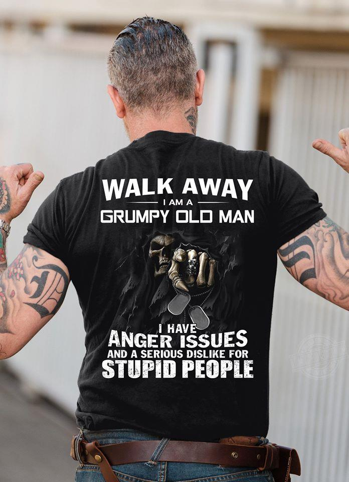 Walk away I am a grumpy old man I have anger issues and a serious dislike for stupid Shirt