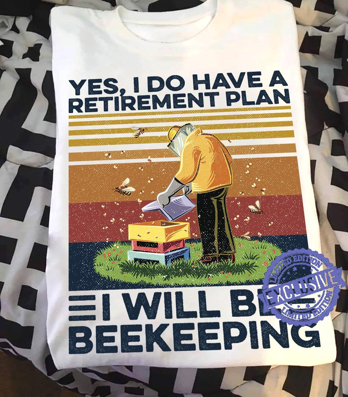 Yes i do have a retirement plan i will be beekeeping shirt