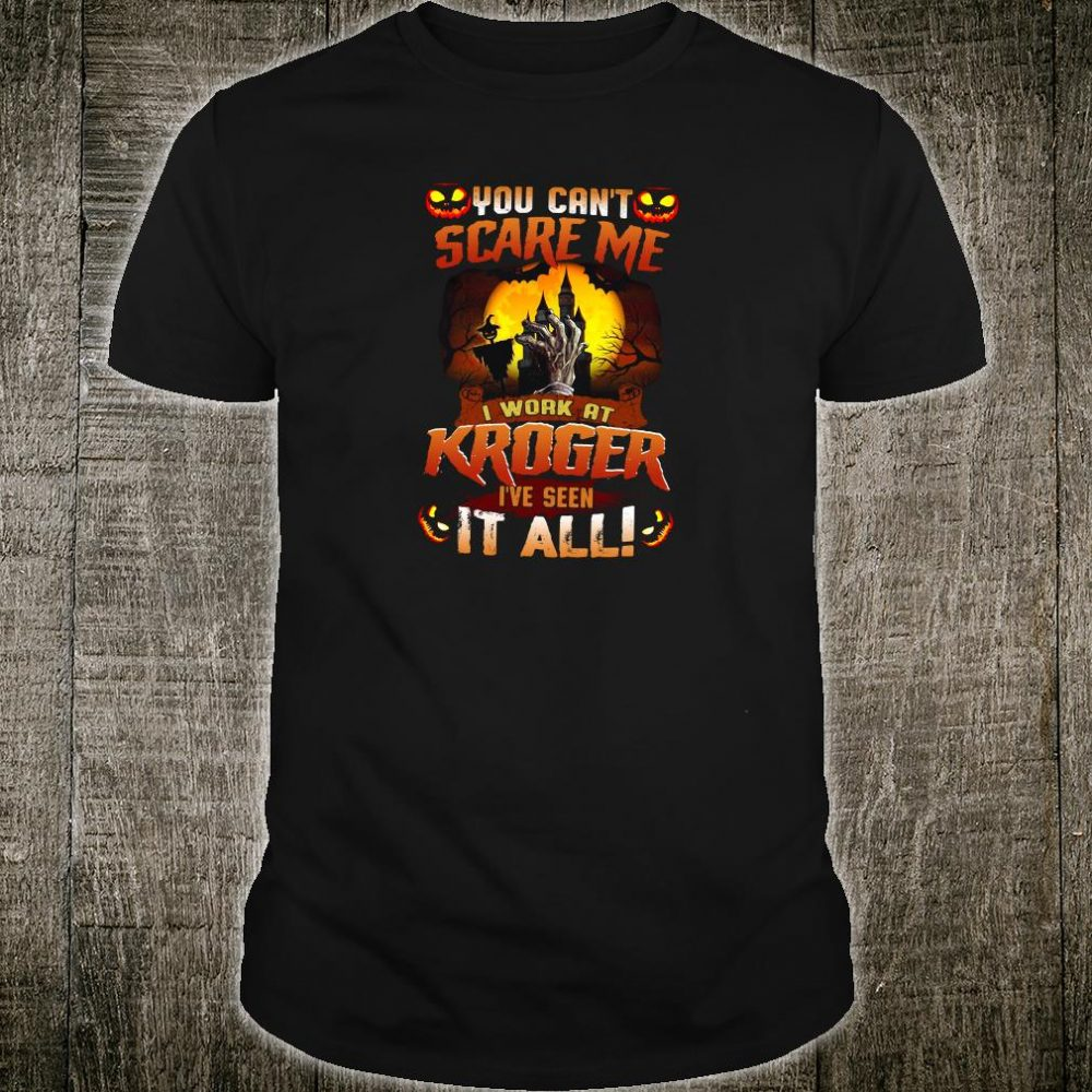 You can't scare me i work at Kroger i've seen it all shirt