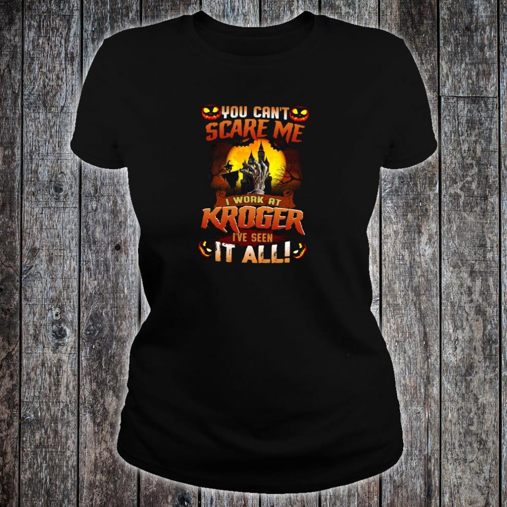 You can't scare me i work at Kroger i've seen it all shirt ladies tee